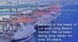 Located in the heart of L.A.and Long Beach Harbor. We've been doing ship repair for over 55 years.